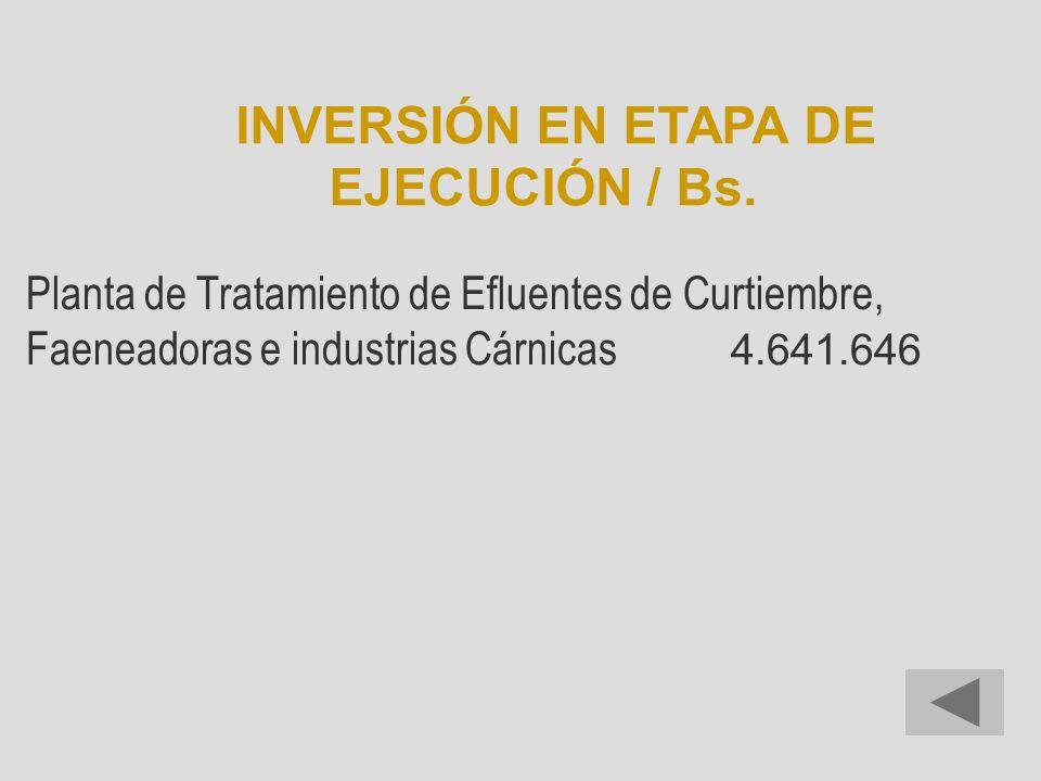 Planta de Tratamiento de Efluentes de Curtiembre, Faeneadoras e industrias Cárnicas 4.641.646 INVERSIÓN EN ETAPA DE EJECUCIÓN / Bs.