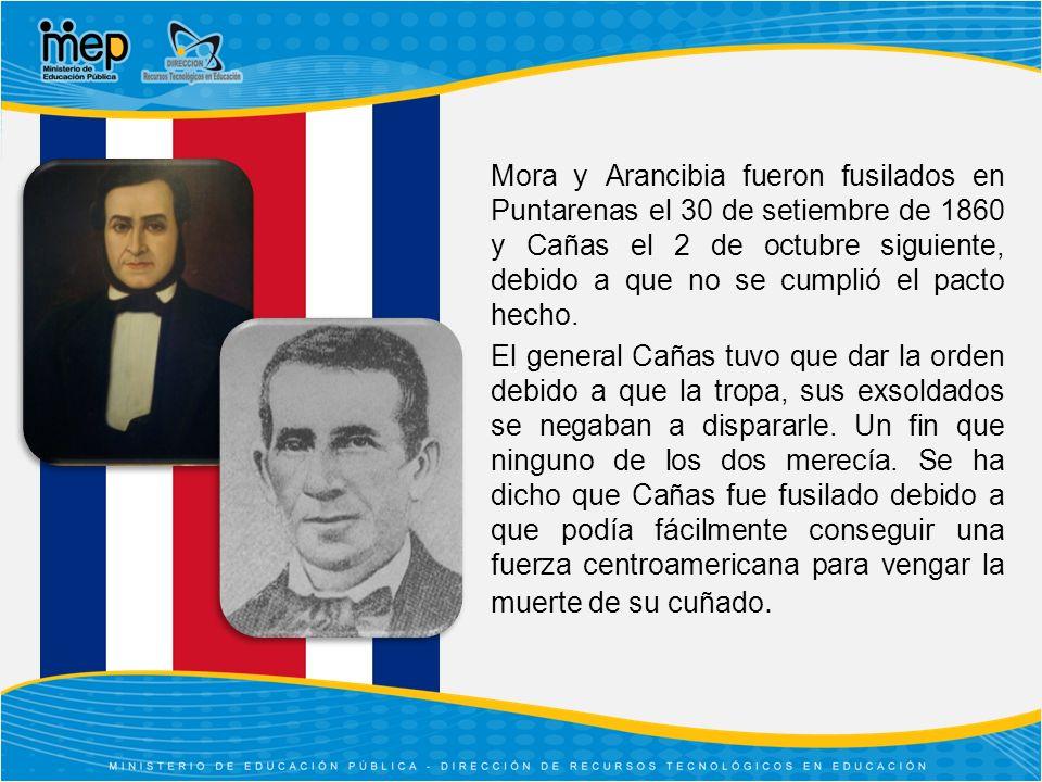 Mora y Arancibia fueron fusilados en Puntarenas el 30 de setiembre de 1860 y Cañas el 2 de octubre siguiente, debido a que no se cumplió el pacto hecho.
