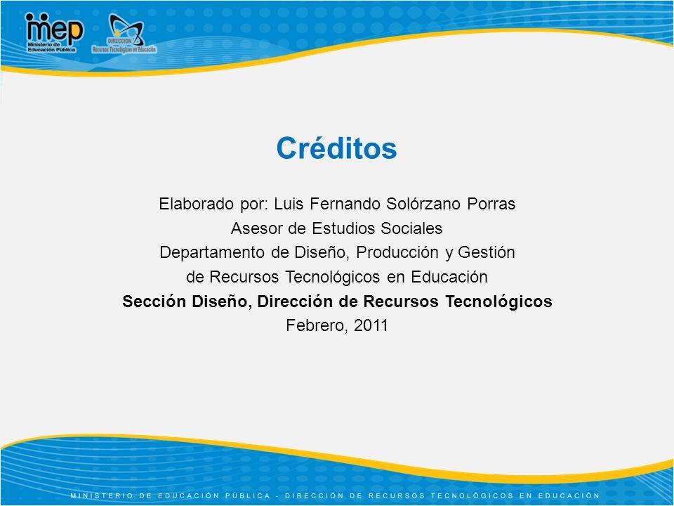 Créditos Elaborado por: Luis Fernando Solórzano Porras Asesor de Estudios Sociales Departamento de Diseño, Producción y Gestión de Recursos Tecnológicos en Educación Sección Diseño, Dirección de Recursos Tecnológicos Febrero, 2011