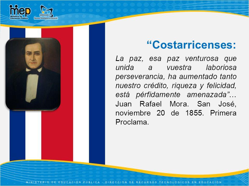Costarricenses: La paz, esa paz venturosa que unida a vuestra laboriosa perseverancia, ha aumentado tanto nuestro crédito, riqueza y felicidad, está pérfidamente amenazada… Juan Rafael Mora.