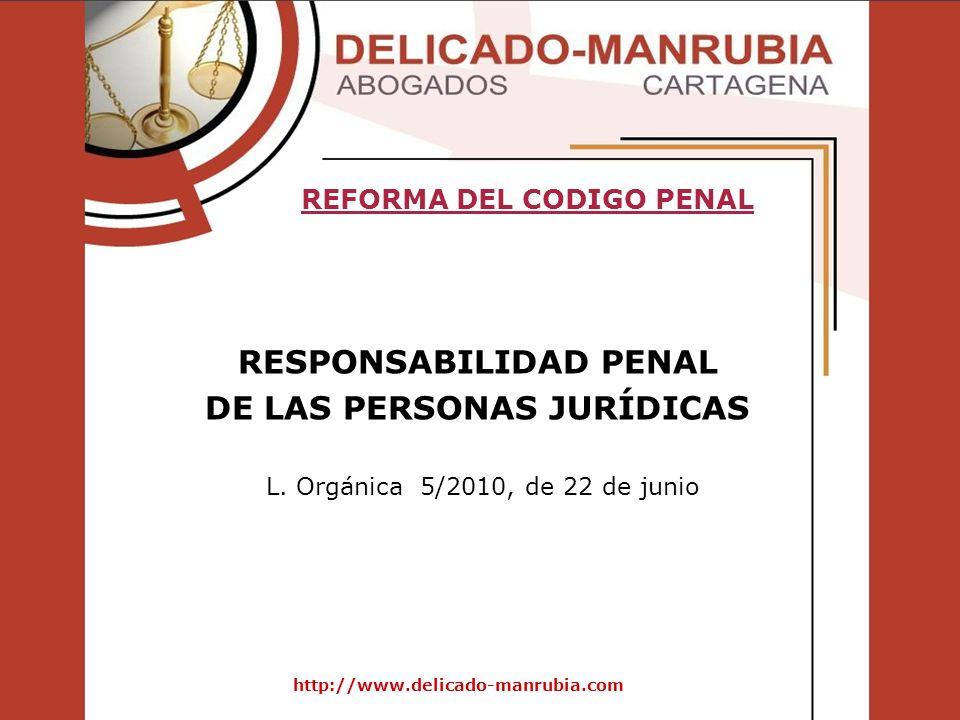 http://www.delicado-manrubia.com RESPONSABILIDAD PENAL DE LAS PERSONAS JURÍDICAS REFORMA DEL CODIGO PENAL L. Orgánica 5/2010, de 22 de junio