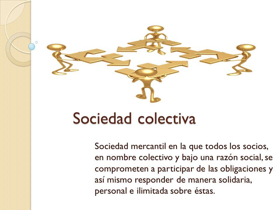 Sociedad colectiva Sociedad mercantil en la que todos los socios, en nombre colectivo y bajo una razón social, se comprometen a participar de las obli