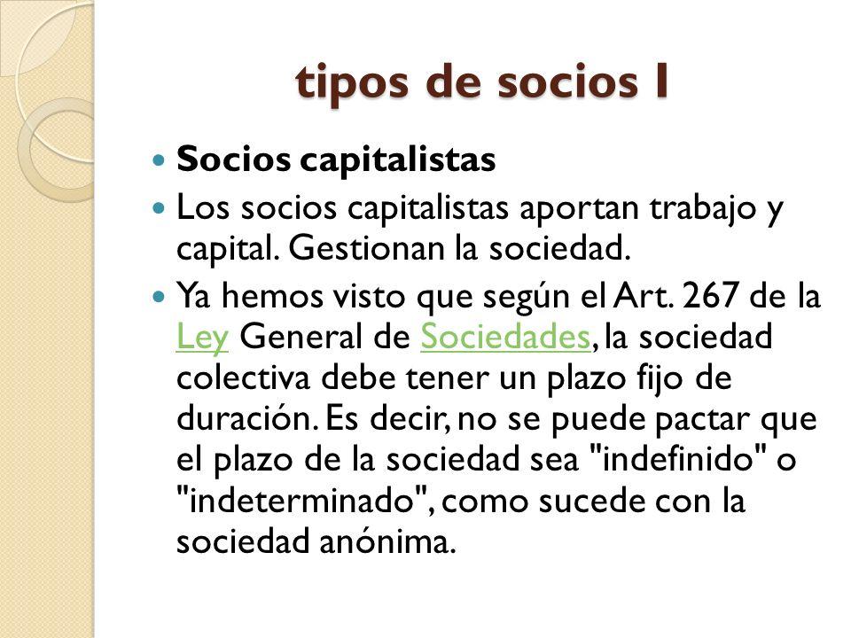 tipos de socios I Socios capitalistas Los socios capitalistas aportan trabajo y capital. Gestionan la sociedad. Ya hemos visto que según el Art. 267 d