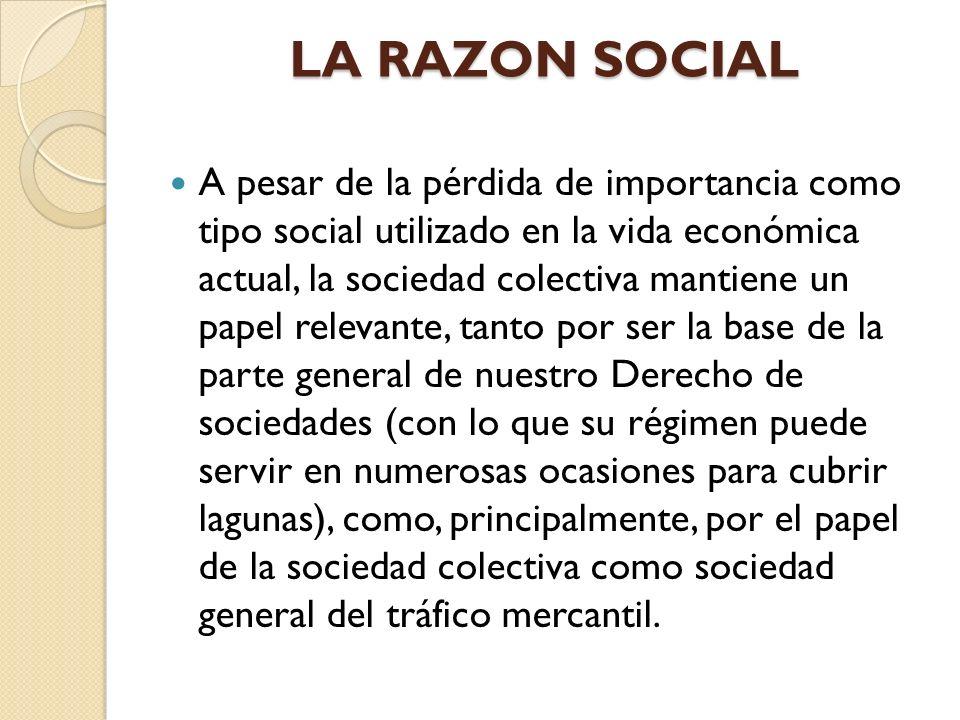 LA RAZON SOCIAL A pesar de la pérdida de importancia como tipo social utilizado en la vida económica actual, la sociedad colectiva mantiene un papel r