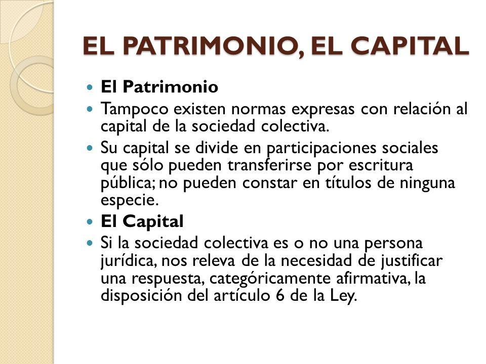 EL PATRIMONIO, EL CAPITAL El Patrimonio Tampoco existen normas expresas con relación al capital de la sociedad colectiva. Su capital se divide en part