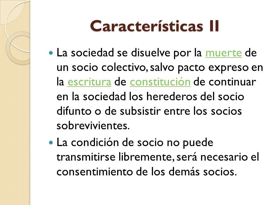 Características II La sociedad se disuelve por la muerte de un socio colectivo, salvo pacto expreso en la escritura de constitución de continuar en la
