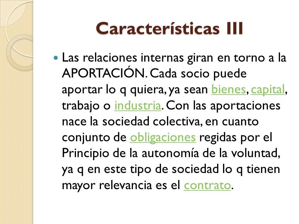 Características III Las relaciones internas giran en torno a la APORTACIÓN. Cada socio puede aportar lo q quiera, ya sean bienes, capital, trabajo o i