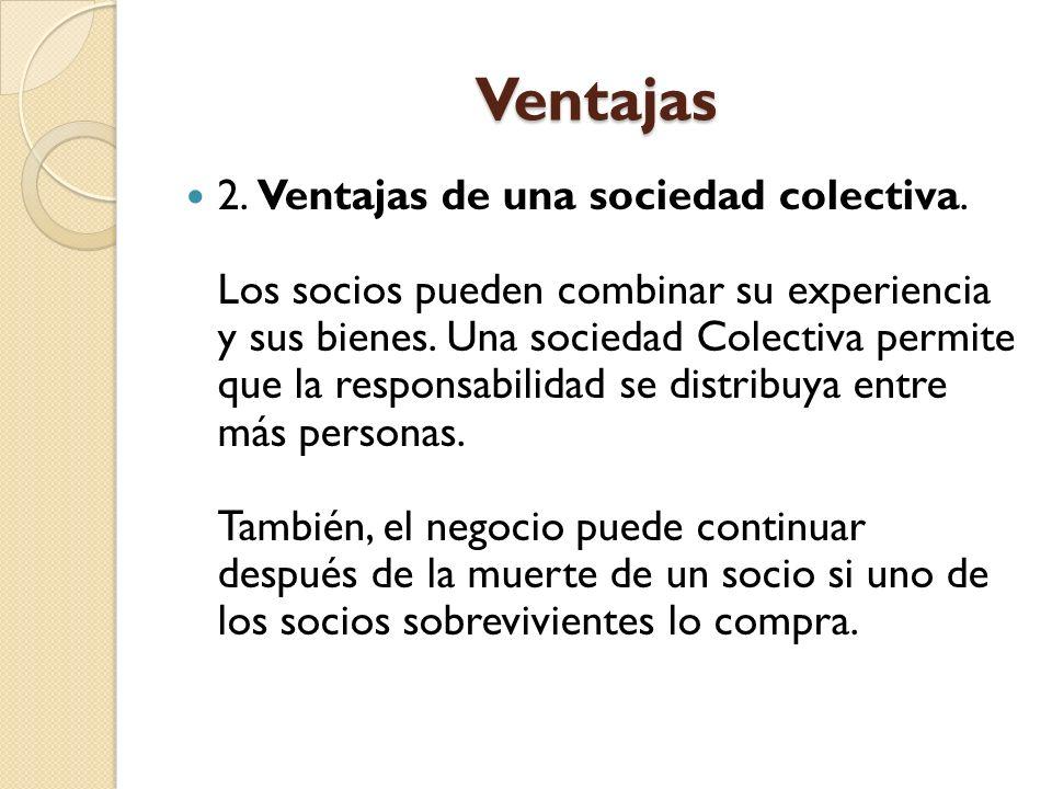 Ventajas 2. Ventajas de una sociedad colectiva. Los socios pueden combinar su experiencia y sus bienes. Una sociedad Colectiva permite que la responsa