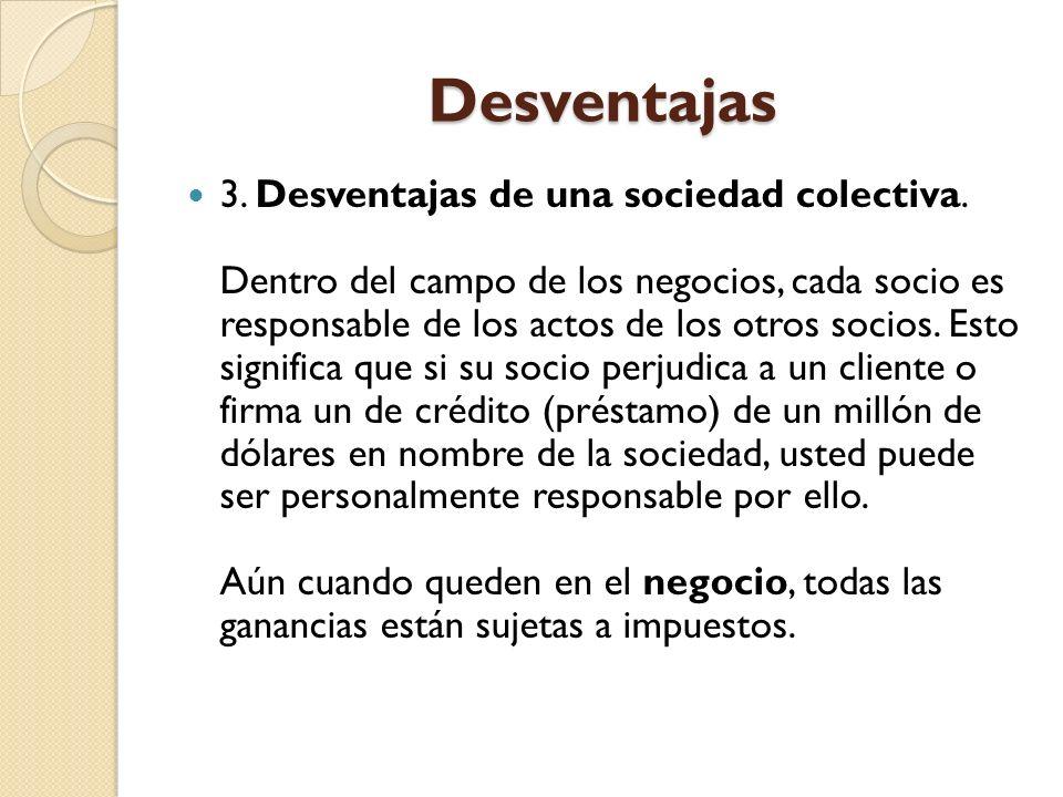 Desventajas 3. Desventajas de una sociedad colectiva. Dentro del campo de los negocios, cada socio es responsable de los actos de los otros socios. Es