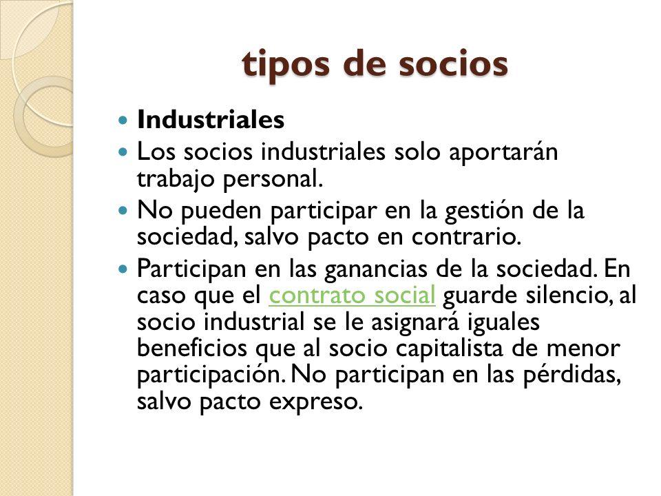 tipos de socios Industriales Los socios industriales solo aportarán trabajo personal. No pueden participar en la gestión de la sociedad, salvo pacto e