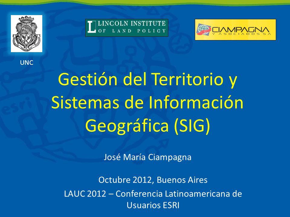 Gestión del Territorio y Sistemas de Información Geográfica (SIG) Octubre 2012, Buenos Aires LAUC 2012 – Conferencia Latinoamericana de Usuarios ESRI José María Ciampagna UNC