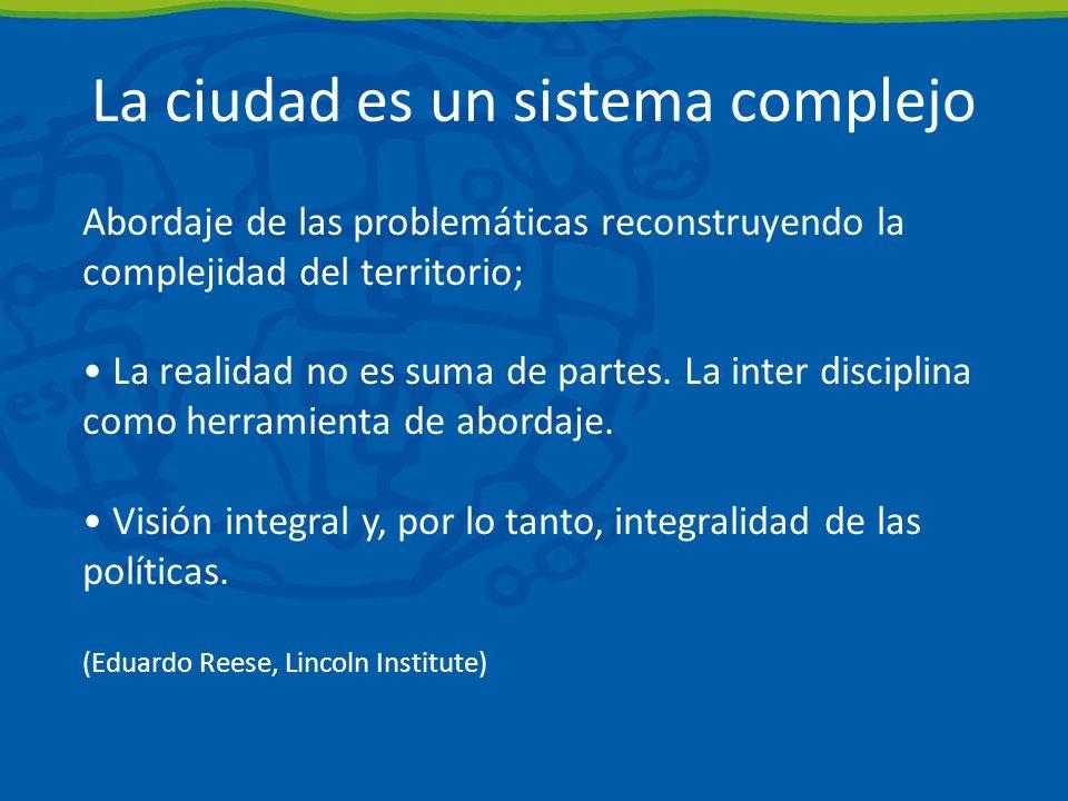 La ciudad es un sistema complejo Abordaje de las problemáticas reconstruyendo la complejidad del territorio; La realidad no es suma de partes.
