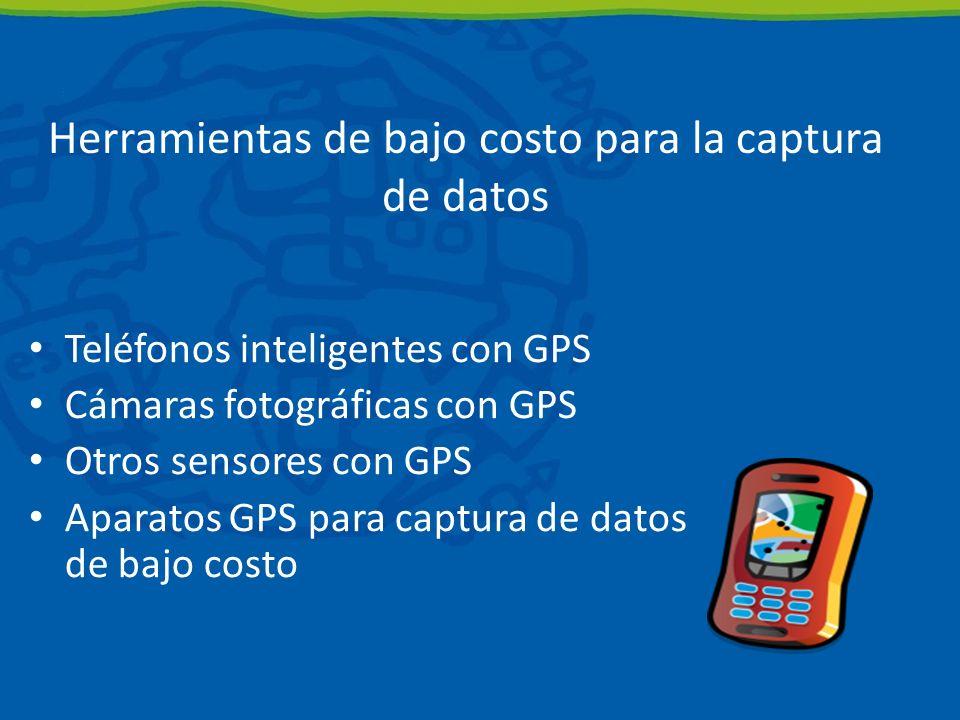 Herramientas de bajo costo para la captura de datos Teléfonos inteligentes con GPS Cámaras fotográficas con GPS Otros sensores con GPS Aparatos GPS para captura de datos de bajo costo