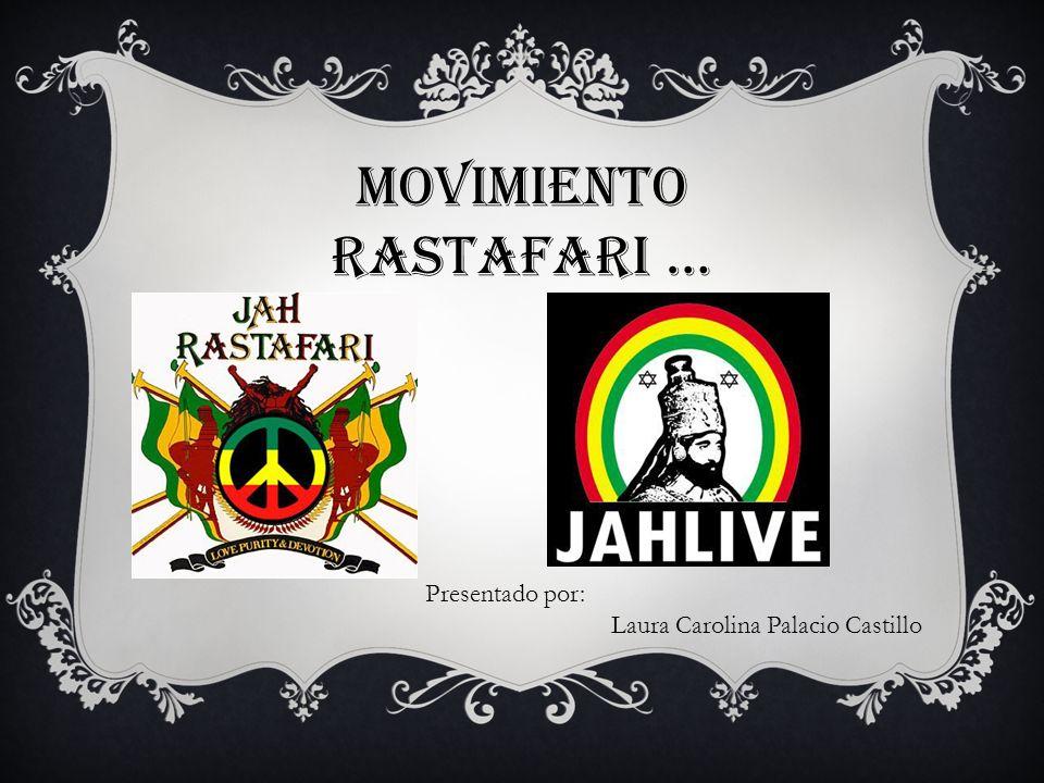 MOVIMIENTO RASTAFARI … Presentado por: Laura Carolina Palacio Castillo