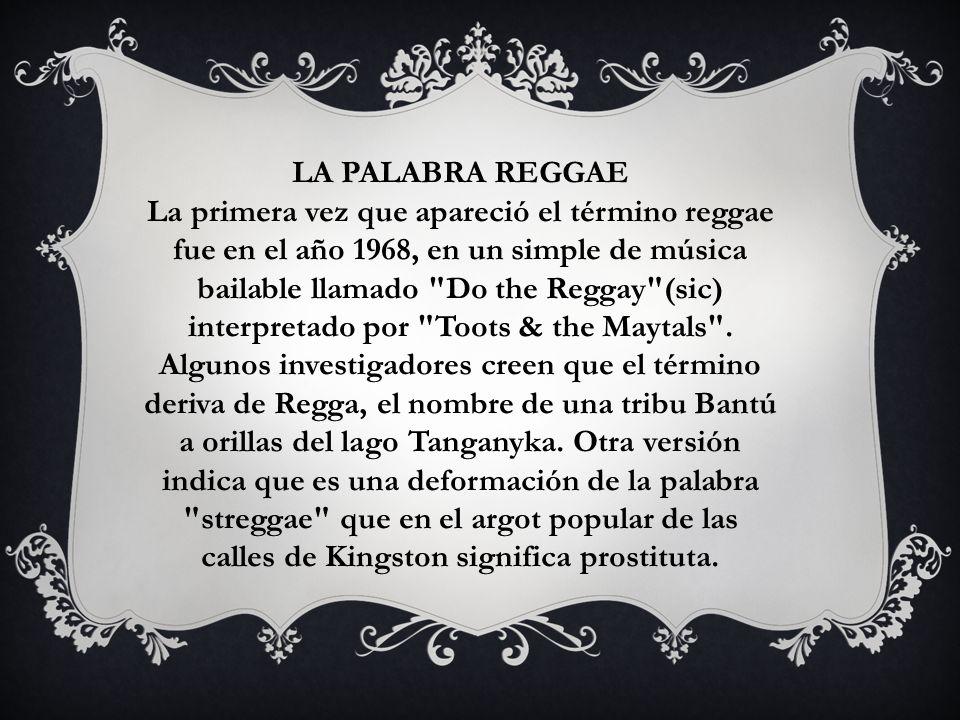 LA PALABRA REGGAE La primera vez que apareció el término reggae fue en el año 1968, en un simple de música bailable llamado