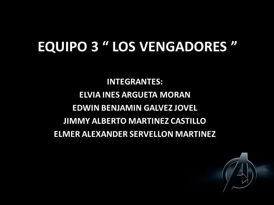 EQUIPO 3 LOS VENGADORES INTEGRANTES: ELVIA INES ARGUETA MORAN EDWIN BENJAMIN GALVEZ JOVEL JIMMY ALBERTO MARTINEZ CASTILLO ELMER ALEXANDER SERVELLON MA