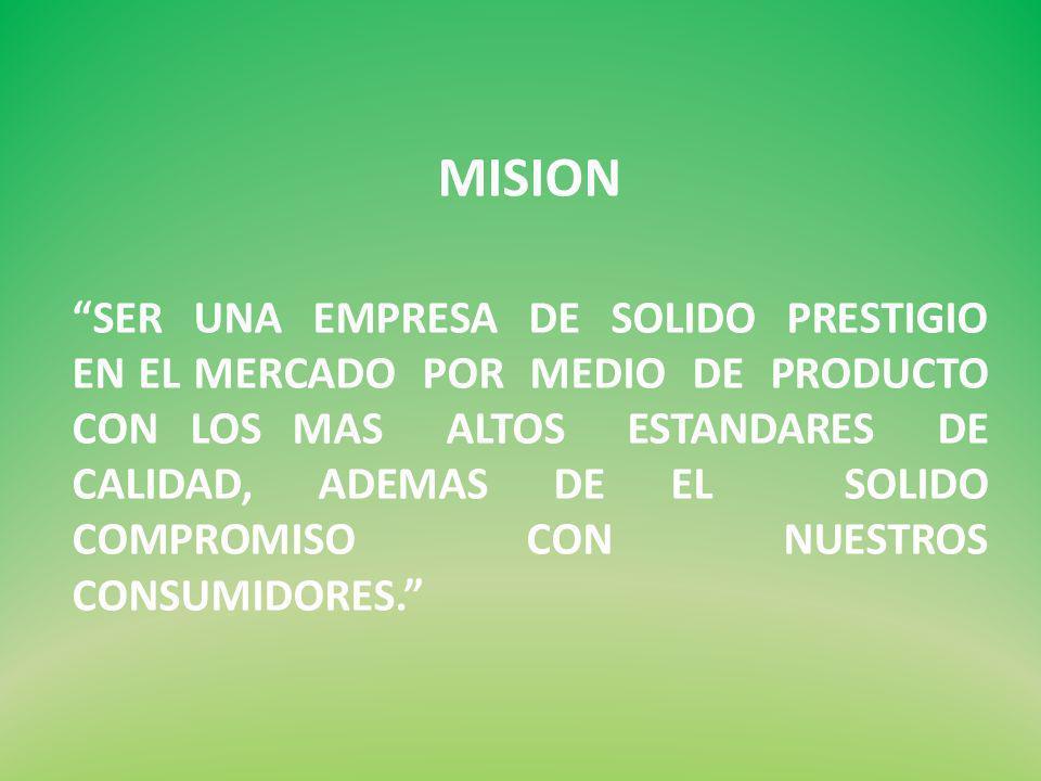 MISION SER UNA EMPRESA DE SOLIDO PRESTIGIO EN EL MERCADO POR MEDIO DE PRODUCTO CON LOS MAS ALTOS ESTANDARES DE CALIDAD, ADEMAS DE EL SOLIDO COMPROMISO CON NUESTROS CONSUMIDORES.
