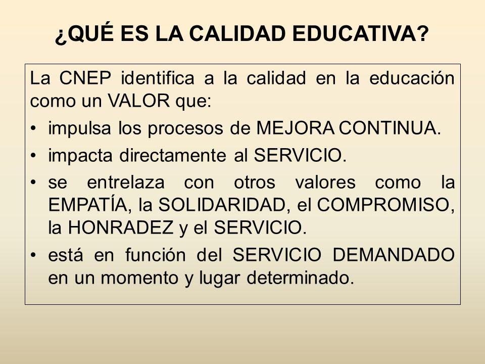 ¿QUÉ ES LA CALIDAD EDUCATIVA? La CNEP identifica a la calidad en la educación como un VALOR que: impulsa los procesos de MEJORA CONTINUA. impacta dire