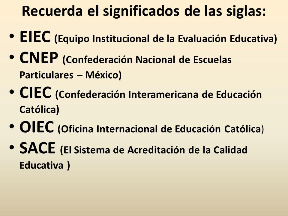 Recuerda el significados de las siglas: EIEC (Equipo Institucional de la Evaluación Educativa) CNEP (Confederación Nacional de Escuelas Particulares – México) CIEC (Confederación Interamericana de Educación Católica) OIEC (Oficina Internacional de Educación Católica) SACE (El Sistema de Acreditación de la Calidad Educativa )