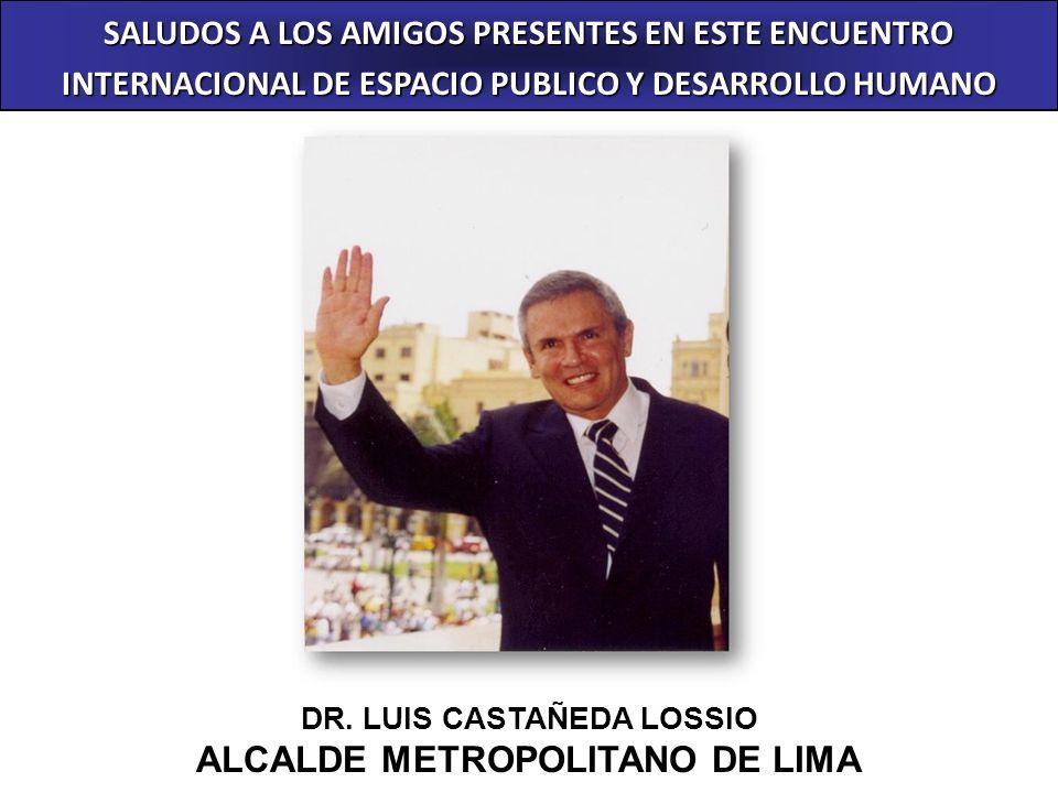 SALUDOS A LOS AMIGOS PRESENTES EN ESTE ENCUENTRO INTERNACIONAL DE ESPACIO PUBLICO Y DESARROLLO HUMANO DR. LUIS CASTAÑEDA LOSSIO ALCALDE METROPOLITANO