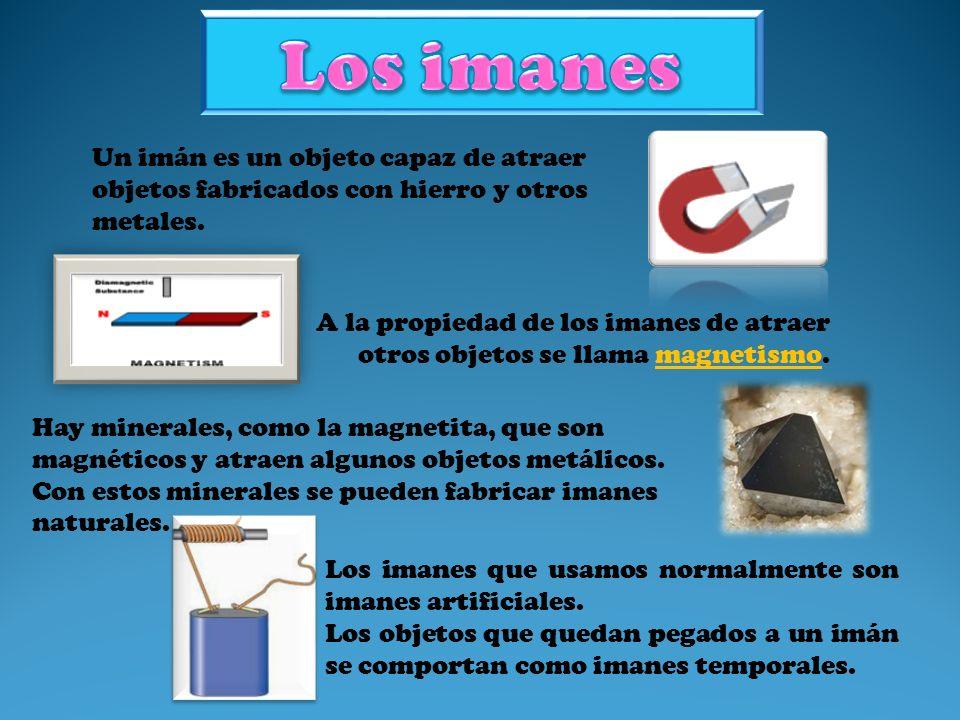 Un imán es un objeto capaz de atraer objetos fabricados con hierro y otros metales. A la propiedad de los imanes de atraer otros objetos se llama magn