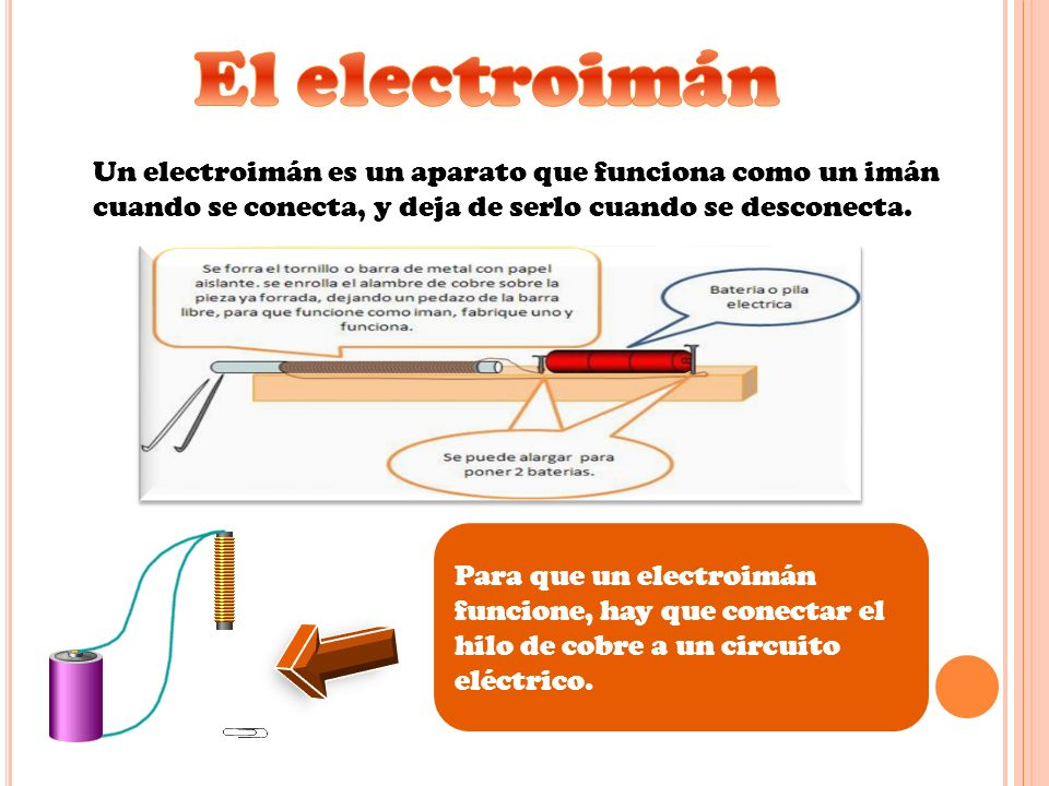Un electroimán es un aparato que funciona como un imán cuando se conecta, y deja de serlo cuando se desconecta. Para que un electroimán funcione, hay