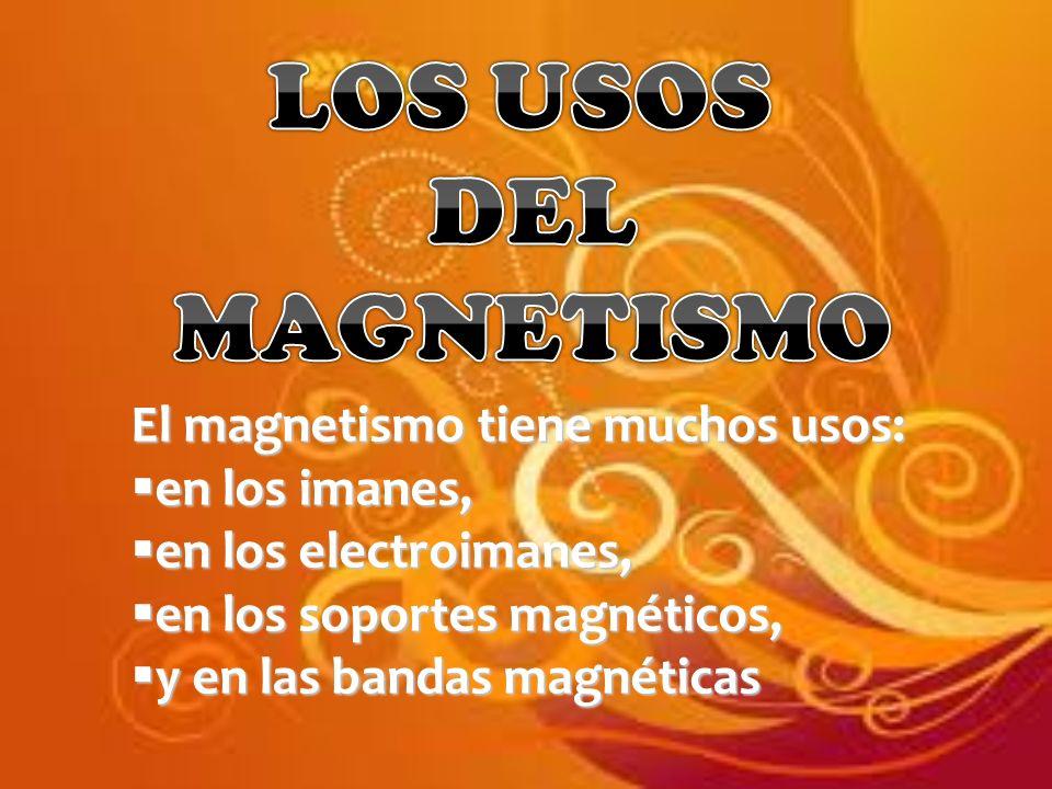 El magnetismo tiene muchos usos: en los imanes, en los imanes, en los electroimanes, en los electroimanes, en los soportes magnéticos, en los soportes