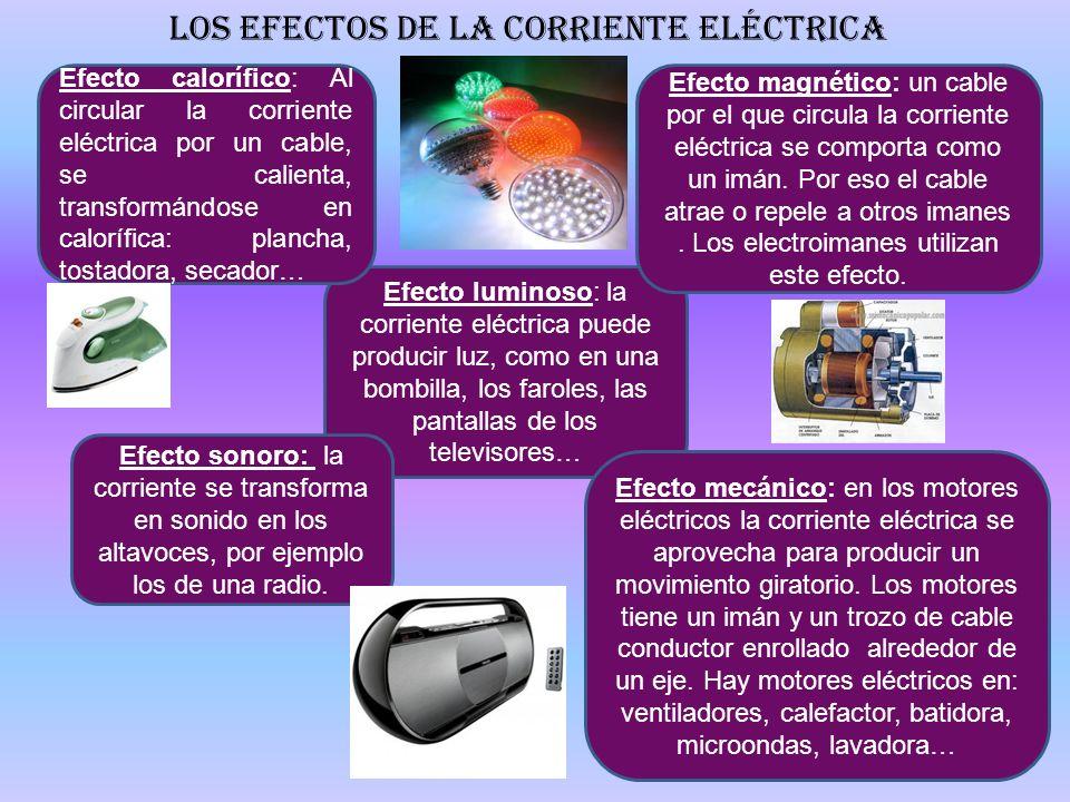 Los efectos de la corriente eléctrica Efecto luminoso: la corriente eléctrica puede producir luz, como en una bombilla, los faroles, las pantallas de
