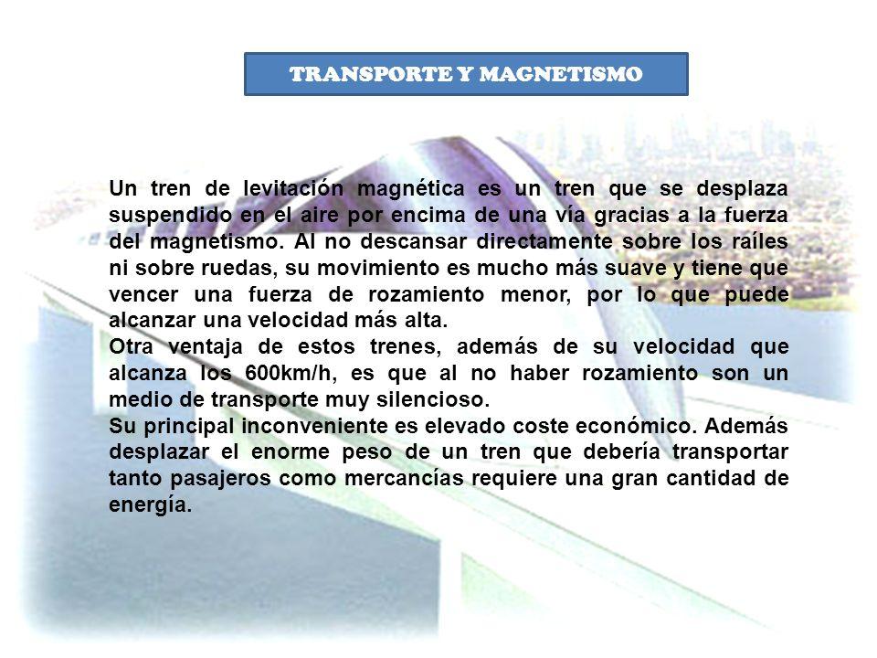 TRANSPORTE Y MAGNETISMO Un tren de levitación magnética es un tren que se desplaza suspendido en el aire por encima de una vía gracias a la fuerza del