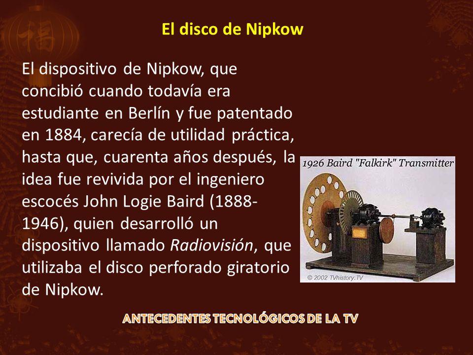 El dispositivo de Nipkow, que concibió cuando todavía era estudiante en Berlín y fue patentado en 1884, carecía de utilidad práctica, hasta que, cuarenta años después, la idea fue revivida por el ingeniero escocés John Logie Baird (1888- 1946), quien desarrolló un dispositivo llamado Radiovisión, que utilizaba el disco perforado giratorio de Nipkow.