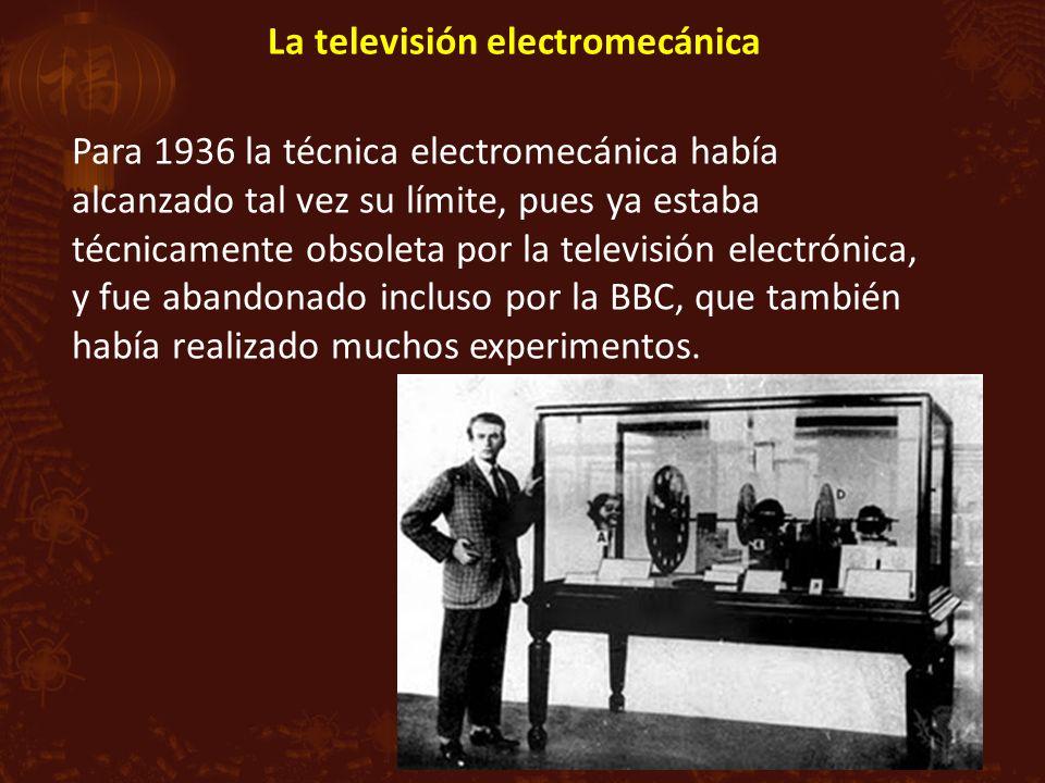 La televisión electromecánica Para 1936 la técnica electromecánica había alcanzado tal vez su límite, pues ya estaba técnicamente obsoleta por la televisión electrónica, y fue abandonado incluso por la BBC, que también había realizado muchos experimentos.