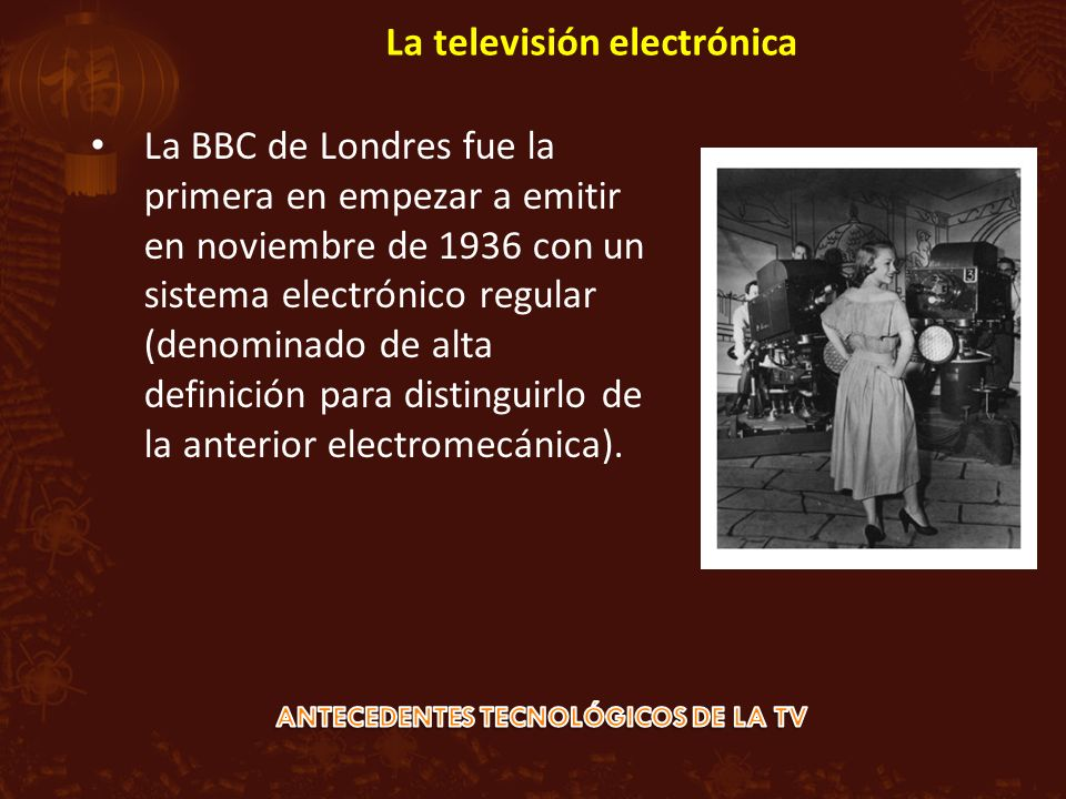 La BBC de Londres fue la primera en empezar a emitir en noviembre de 1936 con un sistema electrónico regular (denominado de alta definición para distinguirlo de la anterior electromecánica).