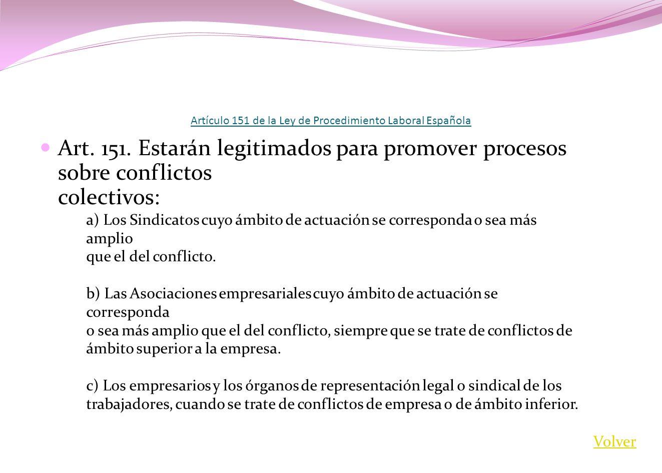 Artículo 151 de la Ley de Procedimiento Laboral Española Art. 151. Estarán legitimados para promover procesos sobre conflictos colectivos: a) Los Sind