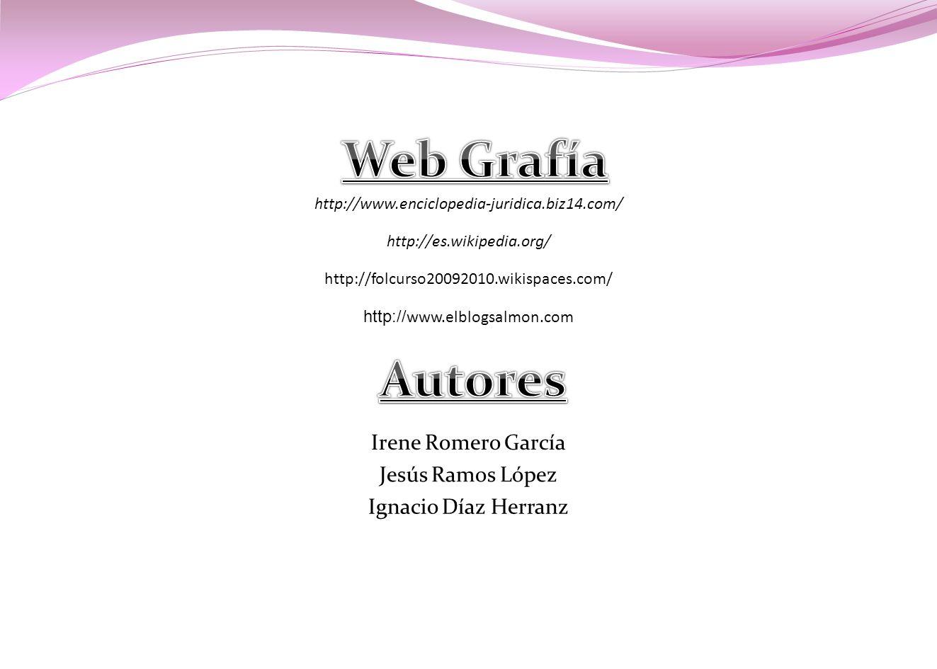 http://www.enciclopedia-juridica.biz14.com/ http://es.wikipedia.org/ http://folcurso20092010.wikispaces.com/ http:// www.elblogsalmon.com Irene Romero