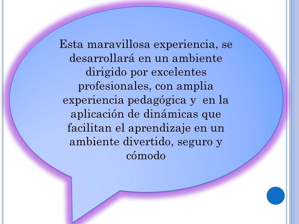 Esta maravillosa experiencia, se desarrollará en un ambiente dirigido por excelentes profesionales, con amplia experiencia pedagógica y en la aplicaci