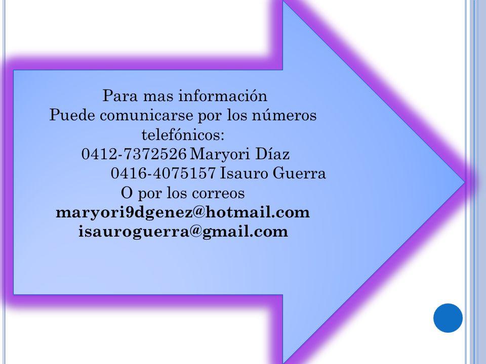Para mas información Puede comunicarse por los números telefónicos: 0412-7372526 Maryori Díaz 0416-4075157 Isauro Guerra O por los correos maryori9dgenez@hotmail.com isauroguerra@gmail.com Para mas información Puede comunicarse por los números telefónicos: 0412-7372526 Maryori Díaz 0416-4075157 Isauro Guerra O por los correos maryori9dgenez@hotmail.com isauroguerra@gmail.com