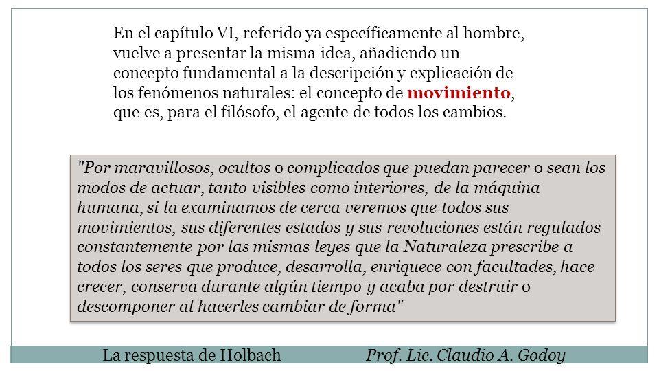 La respuesta de HolbachProf. Lic. Claudio A. Godoy En el capítulo VI, referido ya específicamente al hombre, vuelve a presentar la misma idea, añadien