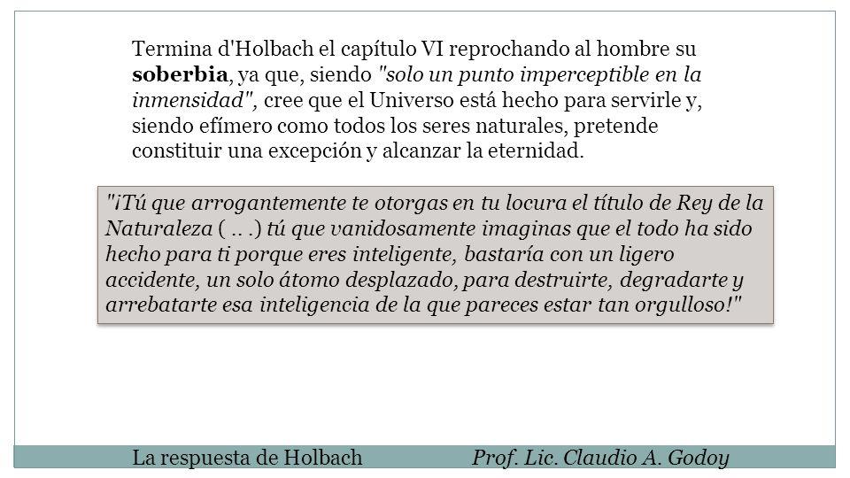 La respuesta de HolbachProf. Lic. Claudio A. Godoy Termina d'Holbach el capítulo VI reprochando al hombre su soberbia, ya que, siendo