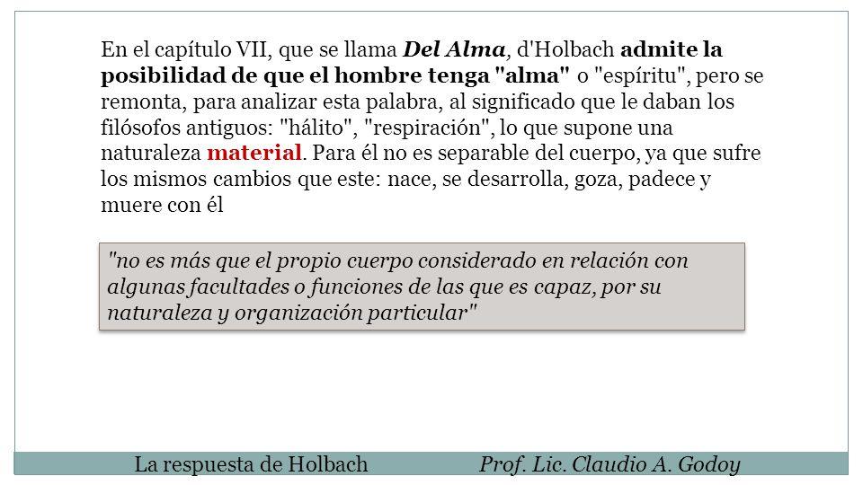 La respuesta de HolbachProf. Lic. Claudio A. Godoy En el capítulo VII, que se llama Del Alma, d'Holbach admite la posibilidad de que el hombre tenga