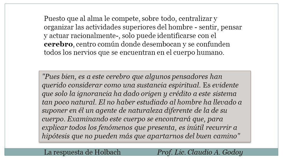La respuesta de HolbachProf. Lic. Claudio A. Godoy Puesto que al alma le compete, sobre todo, centralizar y organizar las actividades superiores del h