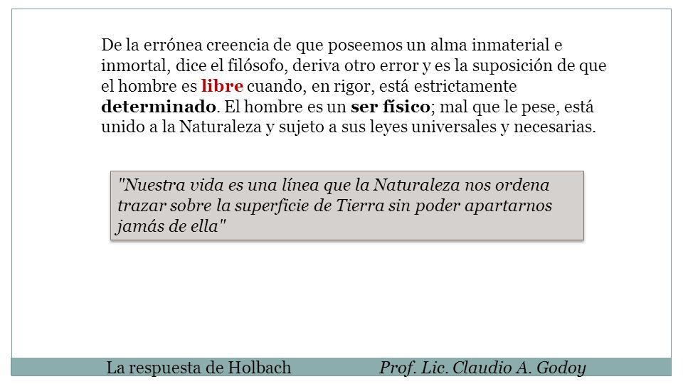 La respuesta de HolbachProf. Lic. Claudio A. Godoy De la errónea creencia de que poseemos un alma inmaterial e inmortal, dice el filósofo, deriva otro