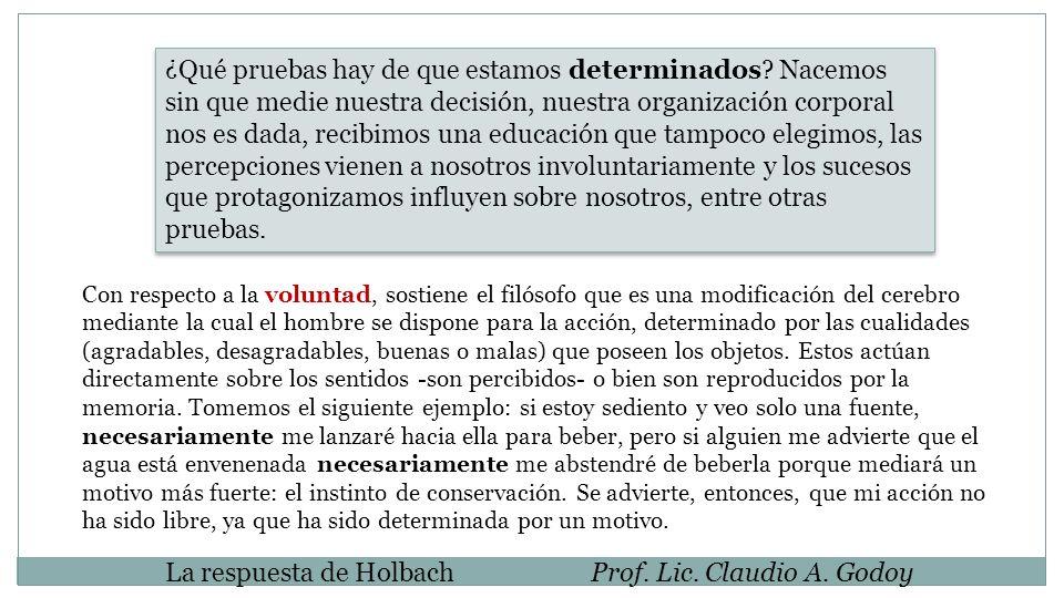 La respuesta de HolbachProf. Lic. Claudio A. Godoy ¿Qué pruebas hay de que estamos determinados? Nacemos sin que medie nuestra decisión, nuestra organ