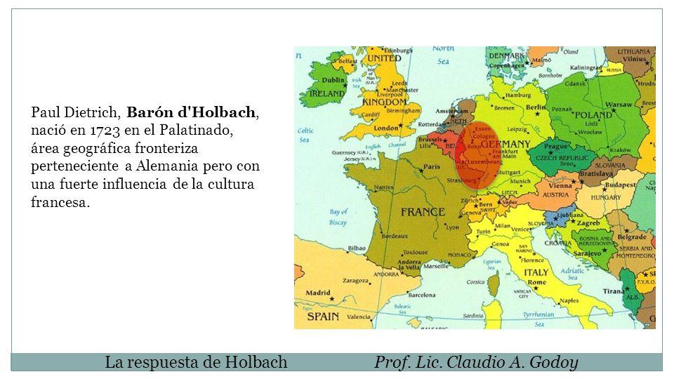 La respuesta de HolbachProf. Lic. Claudio A. Godoy Paul Dietrich, Barón d'Holbach, nació en 1723 en el Palatinado, área geográfica fronteriza pertenec