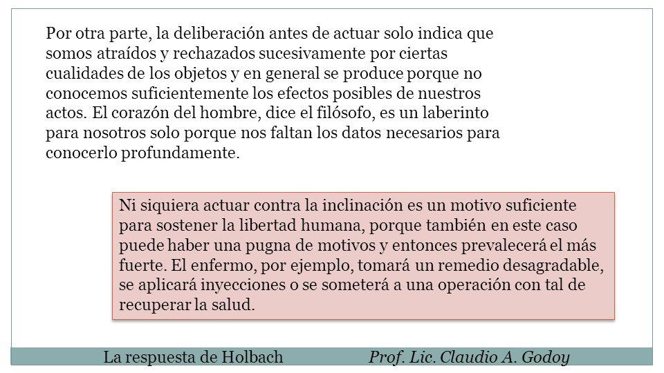 La respuesta de HolbachProf. Lic. Claudio A. Godoy Por otra parte, la deliberación antes de actuar solo indica que somos atraídos y rechazados sucesiv