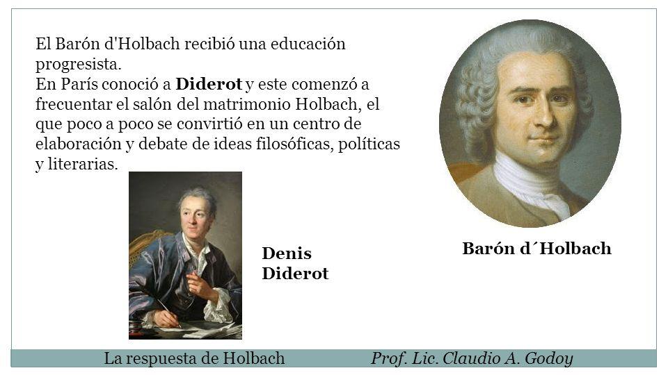La respuesta de HolbachProf. Lic. Claudio A. Godoy El Barón d'Holbach recibió una educación progresista. En París conoció a Diderot y este comenzó a f