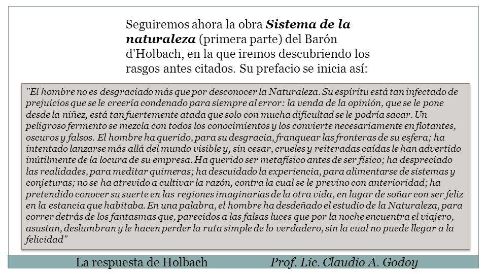 La respuesta de HolbachProf. Lic. Claudio A. Godoy Seguiremos ahora la obra Sistema de la naturaleza (primera parte) del Barón d'Holbach, en la que ir