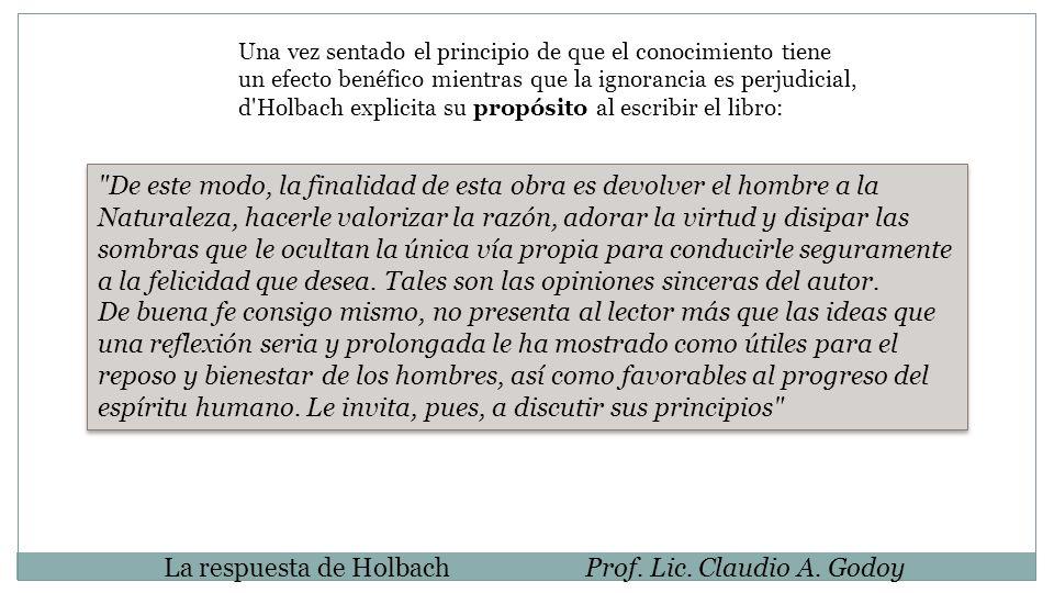 La respuesta de HolbachProf. Lic. Claudio A. Godoy Una vez sentado el principio de que el conocimiento tiene un efecto benéfico mientras que la ignora