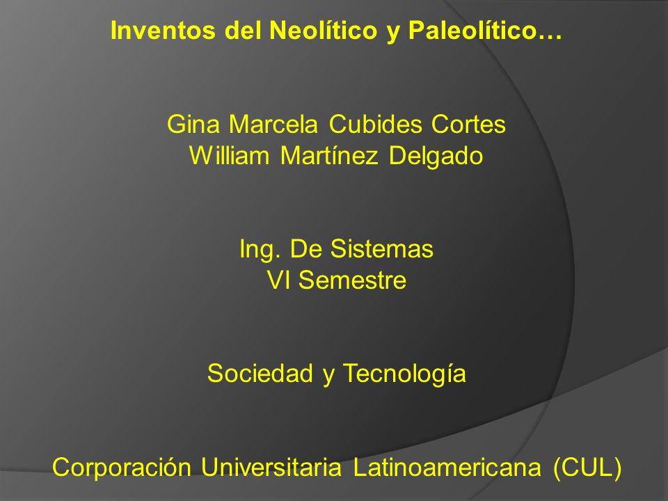 Inventos del Neolítico y Paleolítico… Gina Marcela Cubides Cortes William Martínez Delgado Ing. De Sistemas VI Semestre Sociedad y Tecnología Corporac