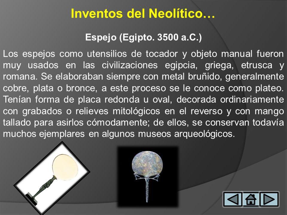Inventos del Neolítico… Espejo (Egipto. 3500 a.C.) Los espejos como utensilios de tocador y objeto manual fueron muy usados en las civilizaciones egip