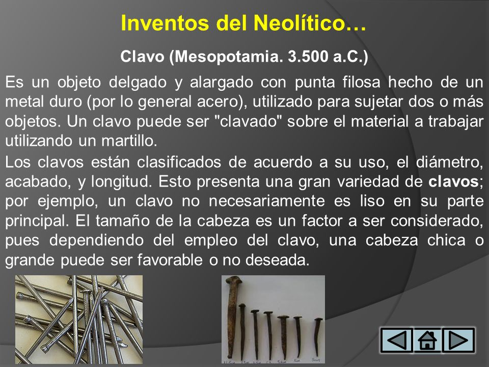Inventos del Neolítico… Clavo (Mesopotamia. 3.500 a.C.) Es un objeto delgado y alargado con punta filosa hecho de un metal duro (por lo general acero)